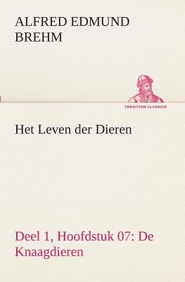Het Leven Der Dieren Deel 1, Hoofdstuk 07 - de Knaagdieren (Dutch, Paperback): Alfred Edmund Brehm