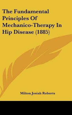 The Fundamental Principles of Mechanico-Therapy in Hip Disease (1885) (Hardcover): Milton Josiah Roberts