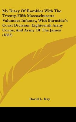 My Diary of Rambles with the Twenty-Fifth Massachusetts Volunteer Infantry, with Burnside S Coast Division, Eighteenth Army...
