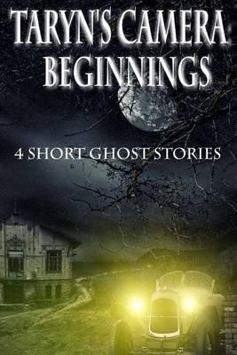 Taryn's Camera - Beginnings: 4 Short Ghost Stories (Paperback): Rebecca Patrick-Howard