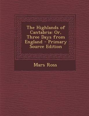 The Highlands of Cantabria - Or, Three Days from England - Primary Source Edition (Paperback): Mars Ross