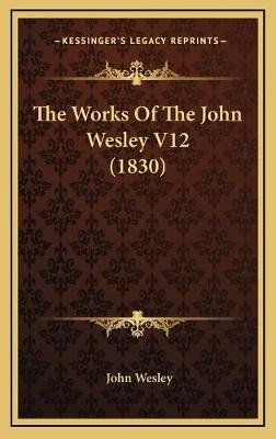The Works of the John Wesley V12 (1830) (Hardcover): John Wesley