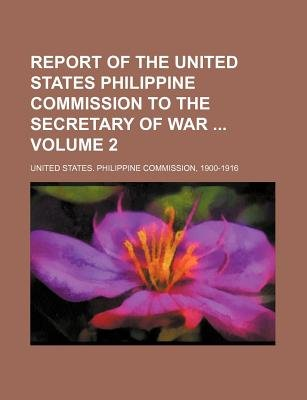 Report of the United States Philippine Commission to the Secretary of War Volume 2 (Paperback): United States Philippine