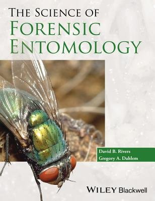 The Science of Forensic Entomology (Paperback): David B. Rivers, Gregory A. Dahlem