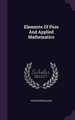Elements of Pure and Applied Mathematics (Hardcover): William Ted Martin