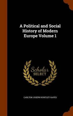 A Political and Social History of Modern Europe, Volume 1 (Hardcover): Carlton Joseph Huntley Hayes