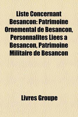 Liste Concernant Besanon - Patrimoine Ornemental de Besanon, Personnalits Lies Besanon, Patrimoine Militaire de Besanon...