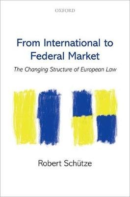 From International to Federal Market - The Changing Structure of European Law (Hardcover): Robert Schutze