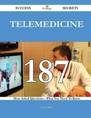 Telemedicine 187 Success Secrets - 187 Most Asked Questions on Telemedicine - What You Need to Know (Paperback): Ernest Weeks