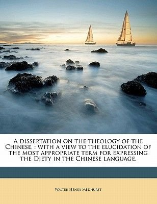 A Dissertation on the Theology of the Chinese, - With a View to the Elucidation of the Most Appropriate Term for Expressing the...