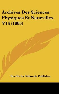 Archives Des Sciences Physiques Et Naturelles V14 (1885) (English, French, Hardcover): De La Pelisserie Publisher Rue De La...