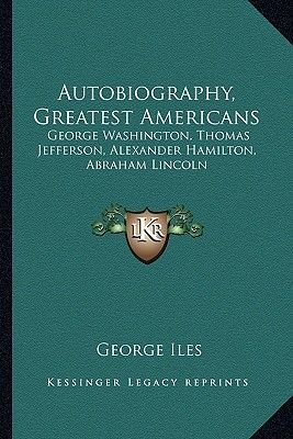 Autobiography, Greatest Americans - George Washington, Thomas Jefferson, Alexander Hamilton, Abraham Lincoln (Paperback):...