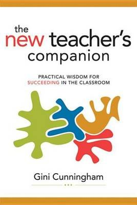 The New Teacher's Companion - Practical Wisdom for Succeeding in the Classroom (Electronic book text): Gini Cunningham