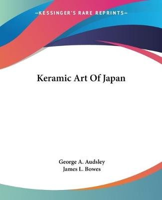 Keramic Art of Japan (Paperback): George Ashdown Audsley, James L. Bowes