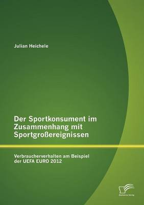 Der Sportkonsument Im Zusammenhang Mit Sportgro Ereignissen - Verbraucherverhalten Am Beispiel Der Uefa Euro 2012 (German,...