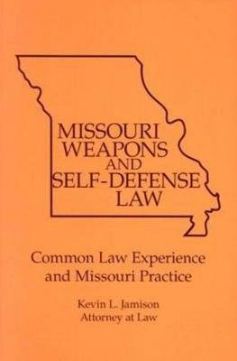 Missouri Weapons and Self-Defense Law - Commom Law Experience & Missouri Practice (Paperback): Kevin L Jamison