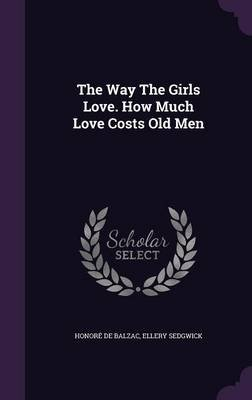 The Way the Girls Love. How Much Love Costs Old Men (Hardcover): Honore De Balzac, Ellery Sedgwick