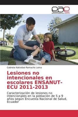 Lesiones No Intencionales En Escolares Ensanut-ECU 2011-2013 (Spanish, Paperback): Remache Lema Gabriela Natividad