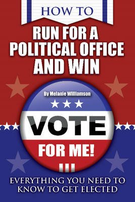 How to Run for Political Office & Win - Everything You Need to Know to Get Elected (Paperback): Melanie Williamson