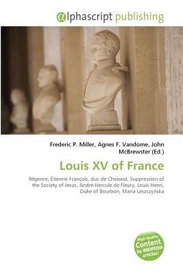 Louis XV of France (Paperback): Frederic P. Miller, Vandome Agnes F., McBrewster John