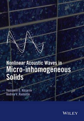 Nonlinear Acoustic Waves in Micro-Inhomogeneous Solids (Hardcover): Veniamin Nazarov, Andrey Radostin