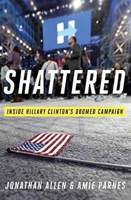 Shattered - Inside Hillary Clinton's Doomed Campaign (Hardcover, Deckle Edge): Jonathan Allen, Amie Parnes