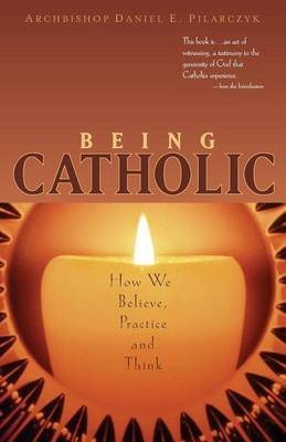 Being Catholic - How We Believe, Practice and Think (Paperback): Daniel E Pilarczyk