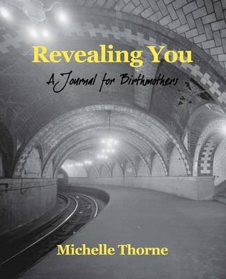 Revealing You - A Journal for Birthmothers (Paperback): Michelle Thorne