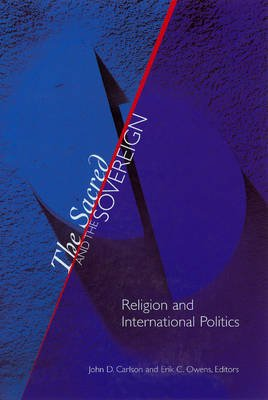 The Sacred and the Sovereign - Religion and International Politics (Paperback): John D. Carlson, Erik C. Owens