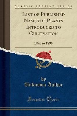 List of Published Names of Plants Introduced to Cultivation - 1876 to 1896 (Classic Reprint) (Paperback): unknownauthor
