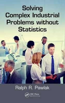 Solving Complex Industrial Problems Without Statistics (Hardcover): Ralph R. Pawlak