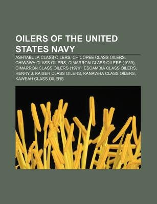 Oilers of the United States Navy - Ashtabula Class Oilers, Chicopee Class Oilers, Chiwawa Class Oilers, Cimarron Class Oilers...