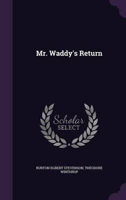 Mr. Waddy's Return (Hardcover): Burton Egbert Stevenson, Theodore Winthrop