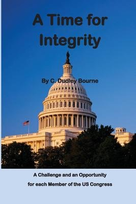 A Time for Integrity - The Us Congress Has Become Corrupt, with Insider Trading, Extortion and Misuse of Campaign Funds,...