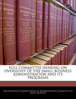 Full Committee Hearing on Oversight of the Small Business Administration and Its Programs (Paperback): United States Congress...