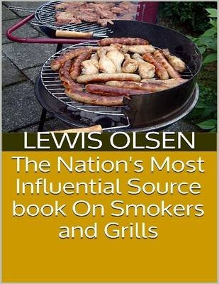 The Nation's Most Influential Source Book On Smokers and Grills (Electronic book text): Lewis Olsen