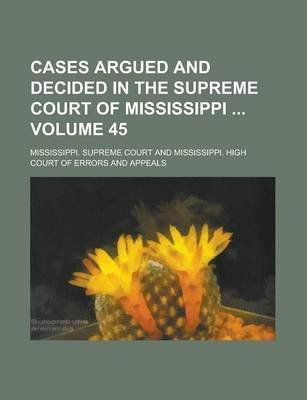 Cases Argued and Decided in the Supreme Court of Mississippi Volume 45 (Paperback): Mississippi Supreme Court