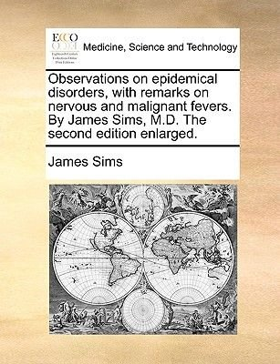 Observations on Epidemical Disorders, with Remarks on Nervous and Malignant Fevers. by James Sims, M.D. the Second Edition...