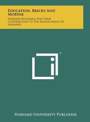 Education, Bricks and Mortar - Harvard Buildings and Their Contribution to the Advancement of Learning (Hardcover): Harvard...