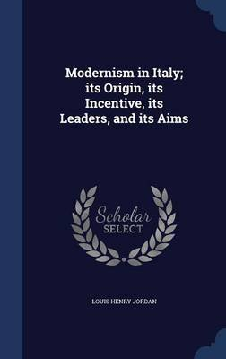 Modernism in Italy; Its Origin, Its Incentive, Its Leaders, and Its Aims (Hardcover): Louis Henry Jordan