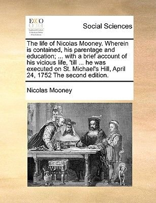 The Life of Nicolas Mooney. Wherein Is Contained, His Parentage and Education; ... with a Brief Account of His Vicious Life,...