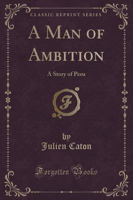 A Man of Ambition - A Story of Peru (Classic Reprint) (Paperback): Julien Caton