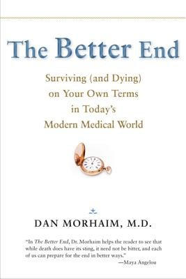 The Better End - Surviving (and Dying) on Your Own Terms in Today's Modern Medical World (Paperback, New): Dan Morhaim