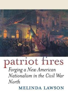 Patriot Fires - Forging a New American Nationalism in the Civil War North (Paperback, New edition): Melinda Lawson
