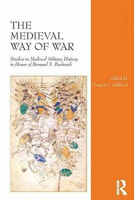 The Medieval Way of War - Studies in Medieval Military History in Honor of Bernard S. Bachrach (Electronic book text): Gregory...