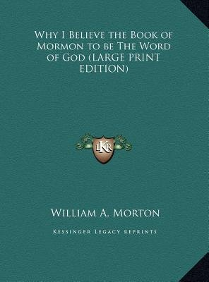 Why I Believe the Book of Mormon to Be the Word of God (Large print, Hardcover, large type edition): William A. Morton