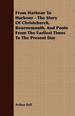 From Harbour To Harbour - The Story Of Christchurch, Bournemouth, And Poole From The Earliest Times To The Present Day...
