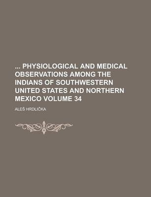 Physiological and Medical Observations Among the Indians of Southwestern United States and Northern Mexico Volume 34...