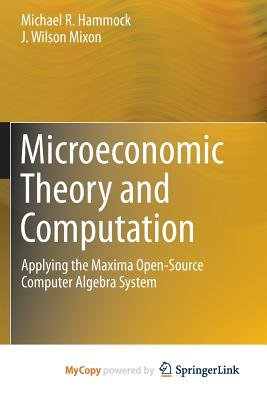 Microeconomic Theory and Computation - Applying the Maxima Open-Source Computer Algebra System (Paperback): Michael R. Hammock,...