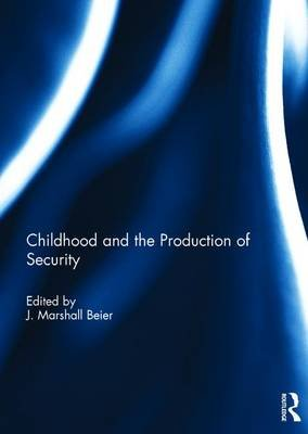 Childhood and the Production of Security (Hardcover): J. Marshall Beier